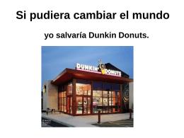 Si pudiera cambiar el mundo yo salvaría Dunkin