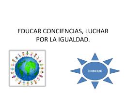 EDUCAR CONCIENCIAS, LUCHAR POR LA IGUALDAD.