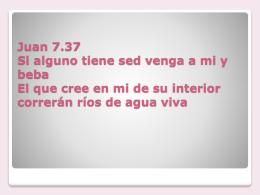 Juan 7.37 Si alguno tiene sed venga a mi y beba El que cree en mi