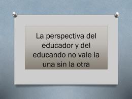 La perspectiva del educador y del educando no vale la una sin la otra