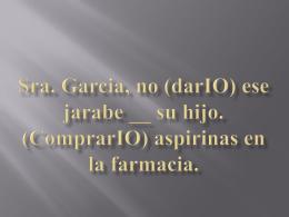 Sra. Garcia, no (darIO) ese jarabe __ su hijo