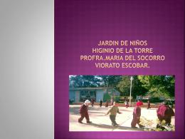 JARDIN DE NIÑOS HIGINIO DE LA TORRE PROFRA.MARIA DEL SOCORRO