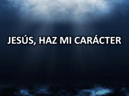 JESÚS, HAZ MI CARÁCTER