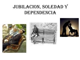 JUBILACION, SOLEDAD Y DEPENDENCIA