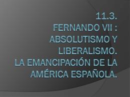 11.3 y 11.4. fernando vii : absolutismo y liberalismo. La
