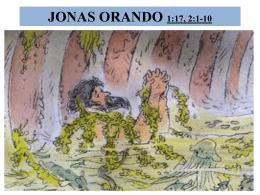 JONAS ORANDO 1:17, 2:1-10