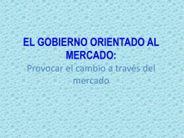 EL GOBIERNO ORIENTADO AL MERCADO: Provocar el cambio a
