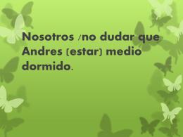 No dudamos que Andres (estar) medio dormido.