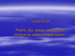 Lucas 23:34 Padre, dijo Jesus, perdonalos, porque