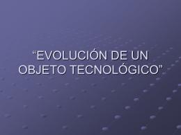 """EVOLUCIÓN DE UN OBJETO TECNOLÓGICO"""""""