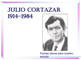 JULIO CORTAZAR 1914-1984 Fechas claves para