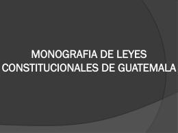 MONOGRAFIA DE LEYES CONSTITUCIONALES DE GUATEMALA