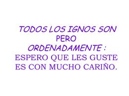 TODOS LOS IGNOS SON PERO ORDENADAMENTE : …