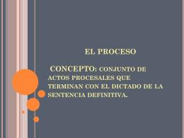 EL PROCESO CONCEPTO: conjunto de actos procesales …