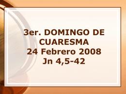 3er. DOMINGO DE CUARESMA 24 Febrero 2008 Jn 4,5-42