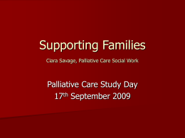 Supporting Families Ciara Savage, Palliative Care Social …