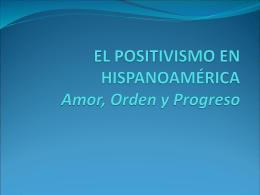 EL POSITIVISMO EN HISPANOAMÉRICA Amor, Orden y Progreso