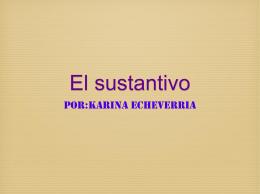 El sustantivo Por:Karina Echeverria Definición Sustantivo:Un