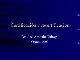 Certificación y Recertificación. Dr. José Antonio Quiroga, Oruro 2003.