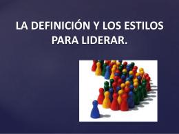 LA DEFINICIÓN Y LOS ESTILOS PARA LIDERAR.