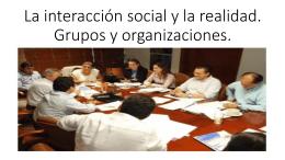 La interacción social y la realidad. Grupos y organizaciones.