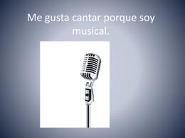 Me gusta cantar porque soy musical.