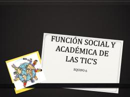FUNCIÓN SOCIAL Y ACADÉMICA DE LAS TIC*S