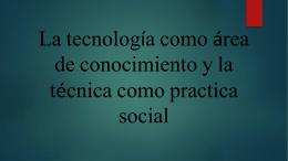 La tecnología como área de conocimiento y la técnica como practica