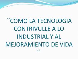 como la tecnologia contrivulle a lo industrial y al mejoramiento de