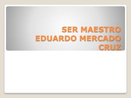 SER MAESTRO EDUARDO MERCADO CRUZ