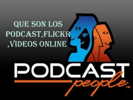 QUE SON LOS PODCAST,FLICKR,VIDEOS ONLINE.