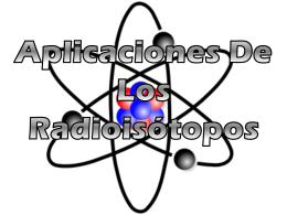 Aplicaciones De Los Radioisótopos