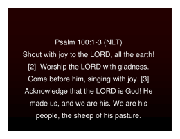 Psalm 100:1-3 (NLT) Shout with joy to the LORD, all the earth! [2