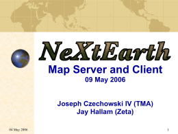 NeXtEarth Map Server and Client 09 May 2006 Joseph