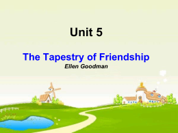 Unit 5 The Tapestry of Friendship Ellen Goodman What`s friendship?