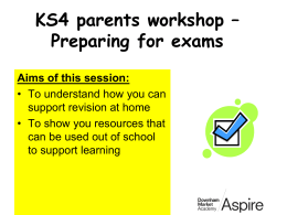 KS4 parents workshop – Preparing for exams Aims of this session