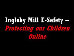 E-Safety Presentation - Ingleby Mill Primary School